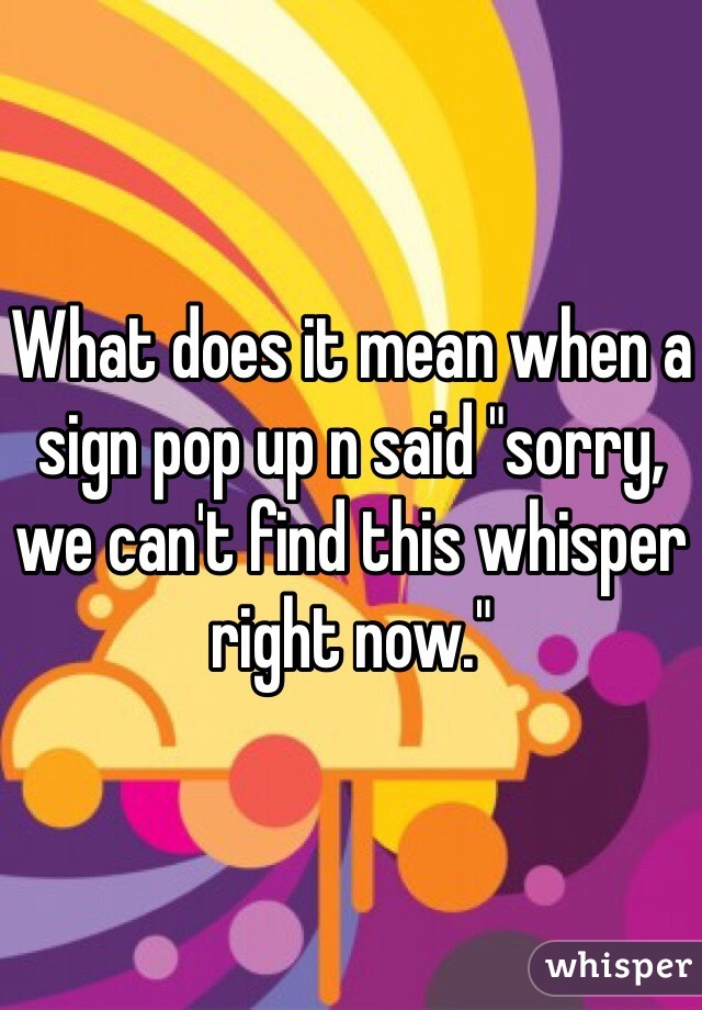 """What does it mean when a sign pop up n said """"sorry, we can't find this whisper right now."""""""