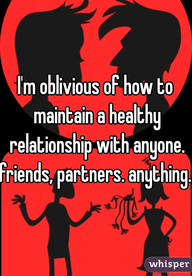 I'm oblivious of how to maintain a healthy relationship with anyone. friends, partners. anything.