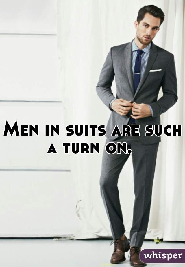Men in suits are such a turn on.