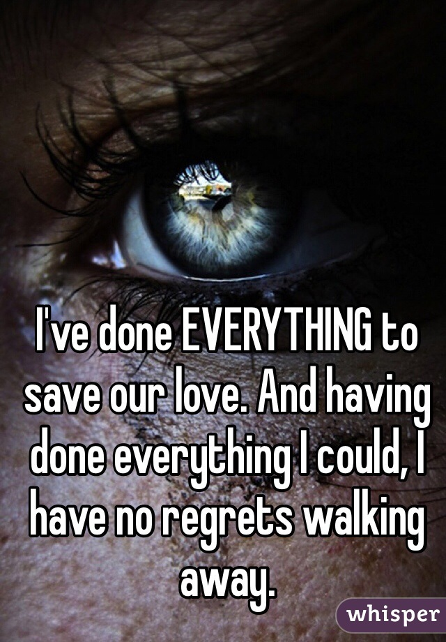 I've done EVERYTHING to save our love. And having done everything I could, I have no regrets walking away.