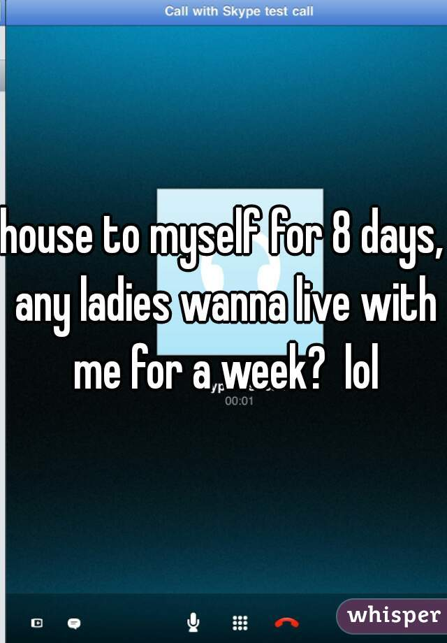 house to myself for 8 days, any ladies wanna live with me for a week?  lol