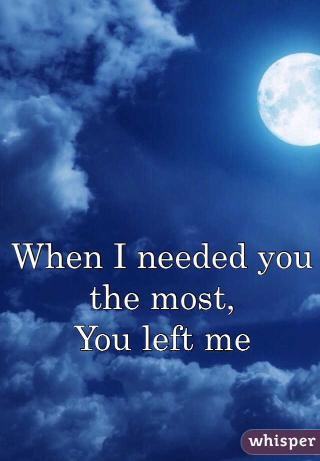 When I needed you the most,  You left me