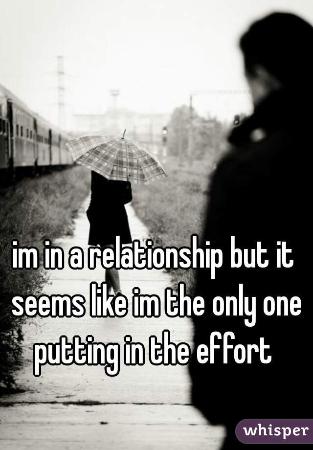 im in a relationship but it seems like im the only one putting in the effort