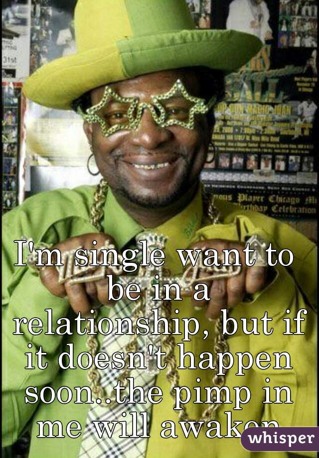 I'm single want to be in a relationship, but if it doesn't happen soon..the pimp in me will awaken