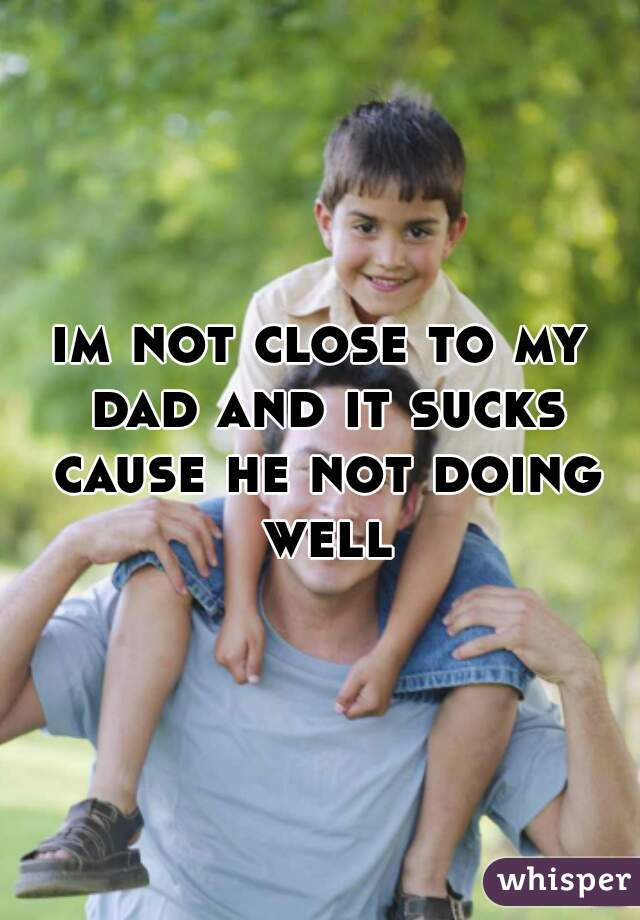im not close to my dad and it sucks cause he not doing well