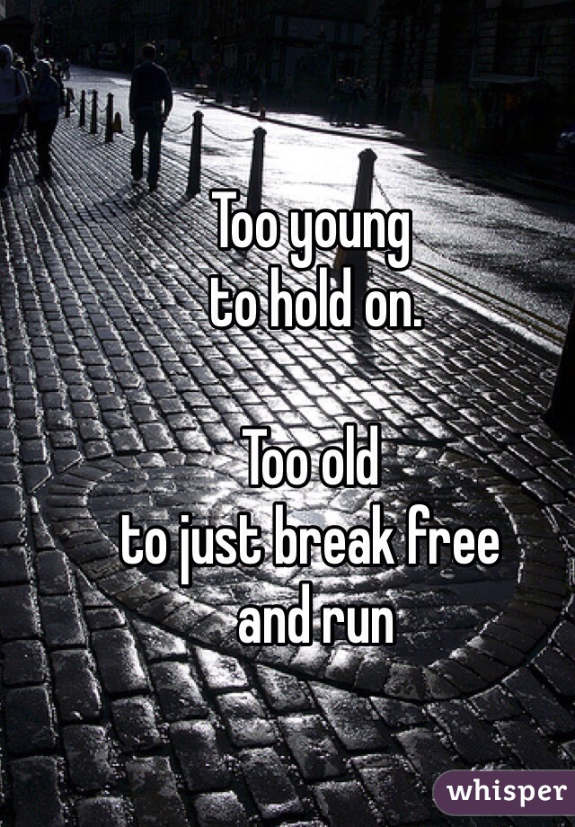 Too young  to hold on.   Too old  to just break free  and run