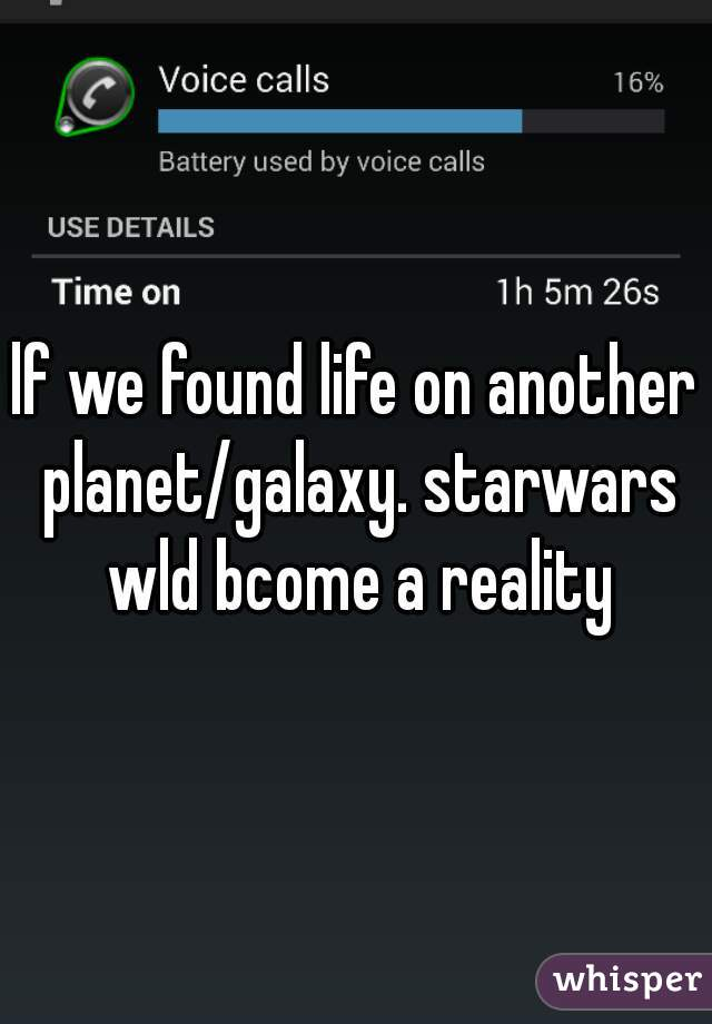 lf we found life on another planet/galaxy. starwars wld bcome a reality