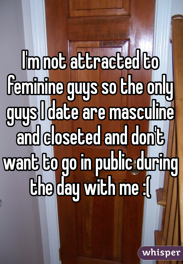 I'm not attracted to feminine guys so the only guys I date are masculine and closeted and don't want to go in public during the day with me :(
