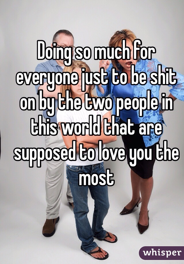 Doing so much for everyone just to be shit on by the two people in this world that are supposed to love you the most