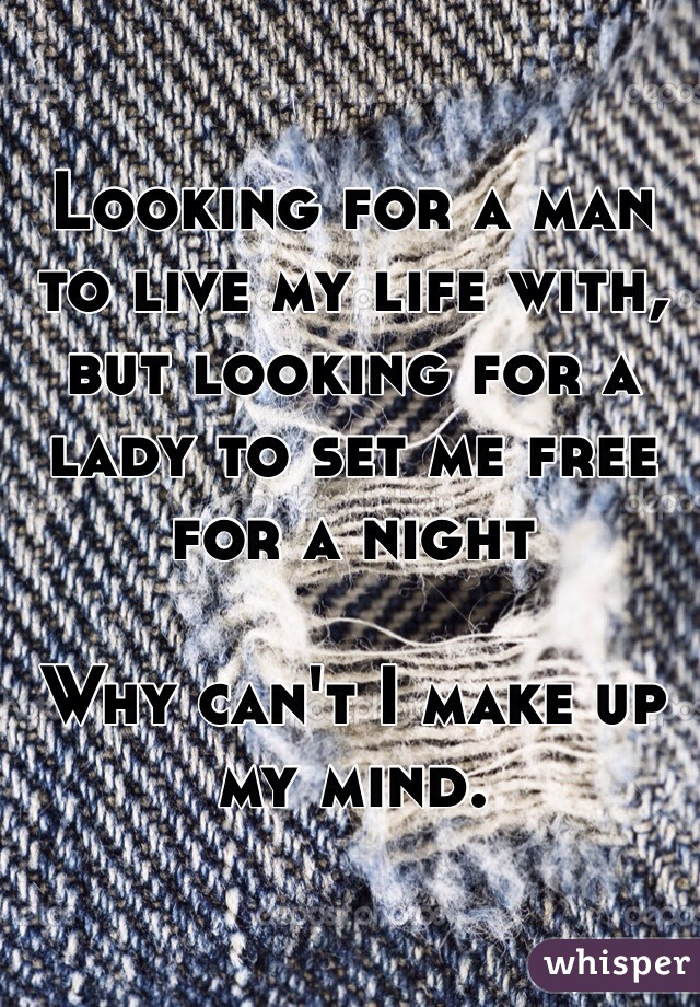 Looking for a man to live my life with, but looking for a lady to set me free for a night   Why can't I make up my mind.