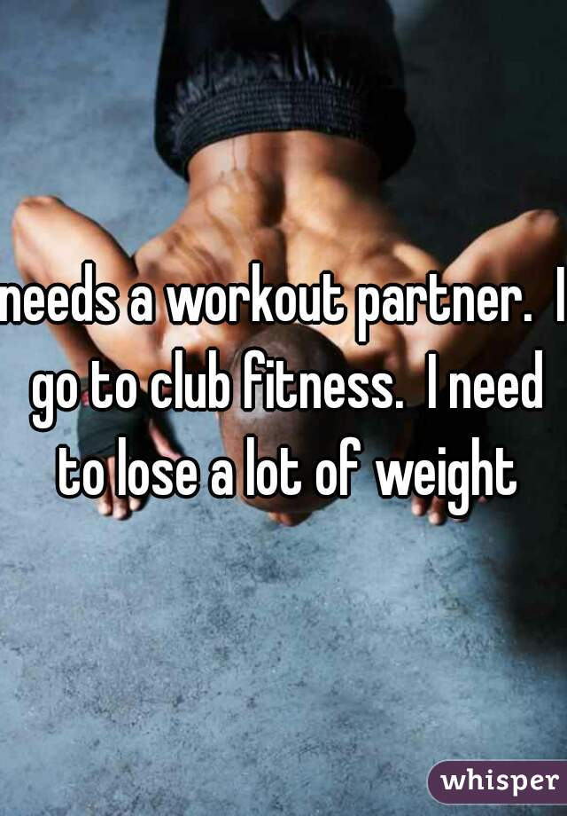 needs a workout partner.  I go to club fitness.  I need to lose a lot of weight