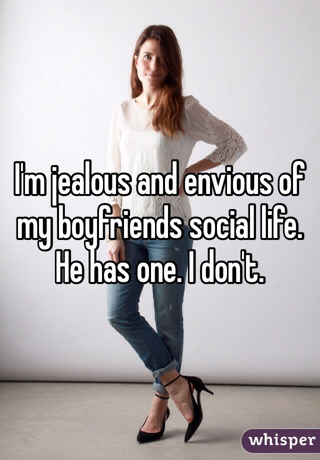 I'm jealous and envious of my boyfriends social life. He has one. I don't.