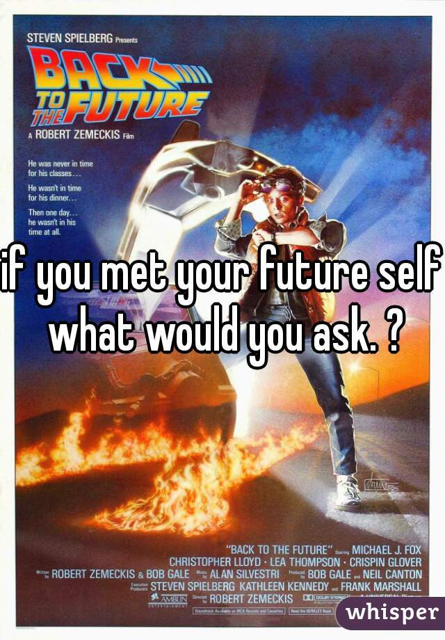 if you met your future self what would you ask. ?