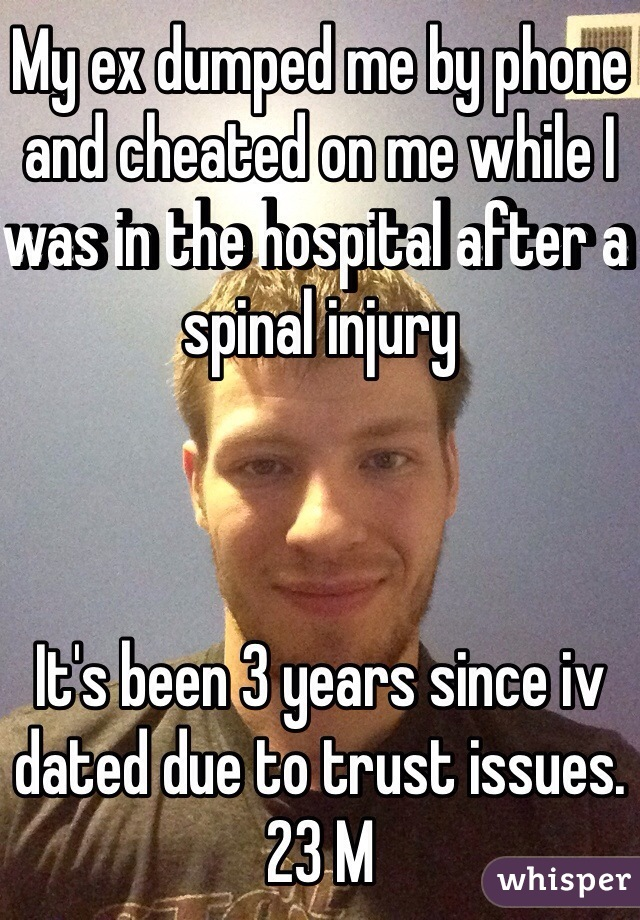 My ex dumped me by phone and cheated on me while I was in the hospital after a spinal injury    It's been 3 years since iv dated due to trust issues.  23 M