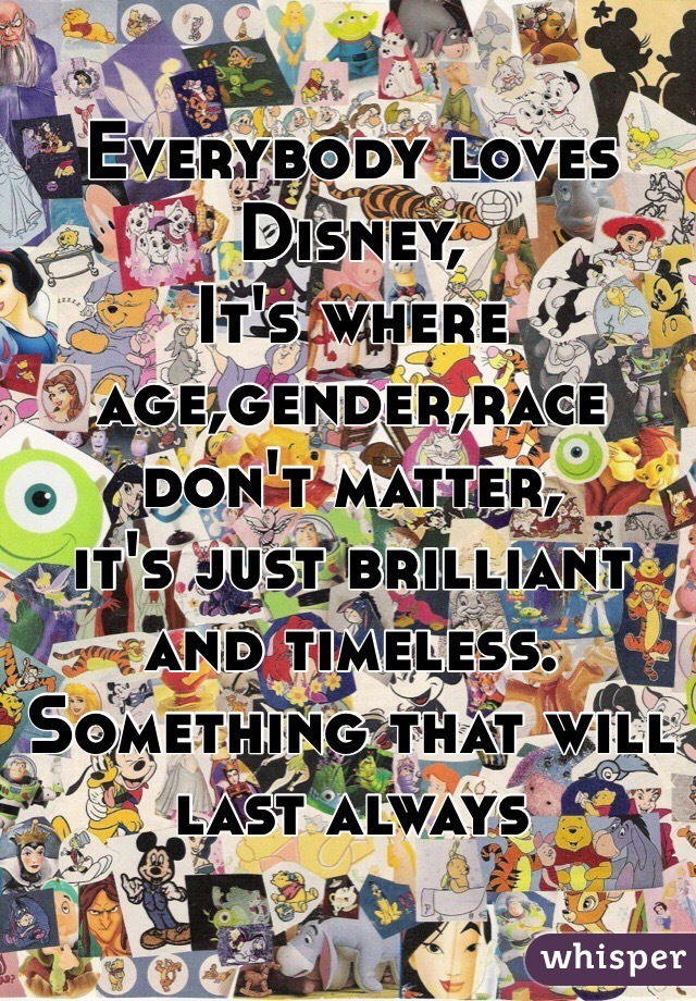 Everybody loves Disney, It's where age,gender,race don't matter, it's just brilliant and timeless. Something that will last always