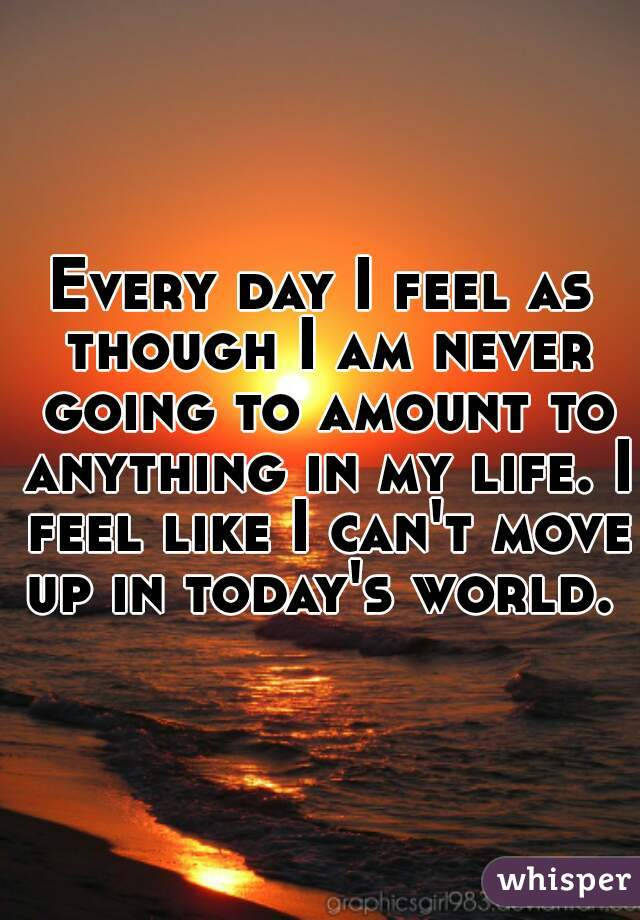 Every day I feel as though I am never going to amount to anything in my life. I feel like I can't move up in today's world.