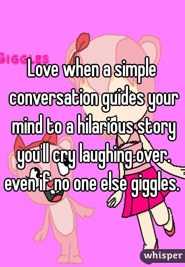 Love when a simple conversation guides your mind to a hilarious story you'll cry laughing over. even if no one else giggles.