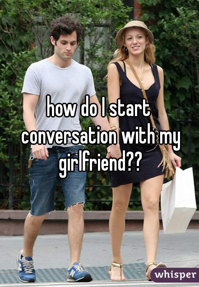 how do I start conversation with my girlfriend??
