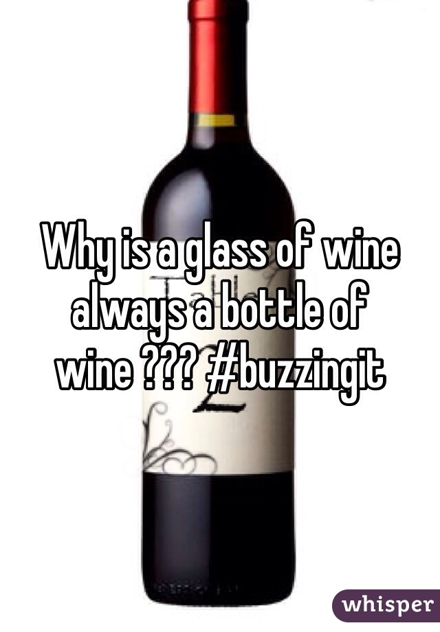 Why is a glass of wine always a bottle of wine ??? #buzzingit
