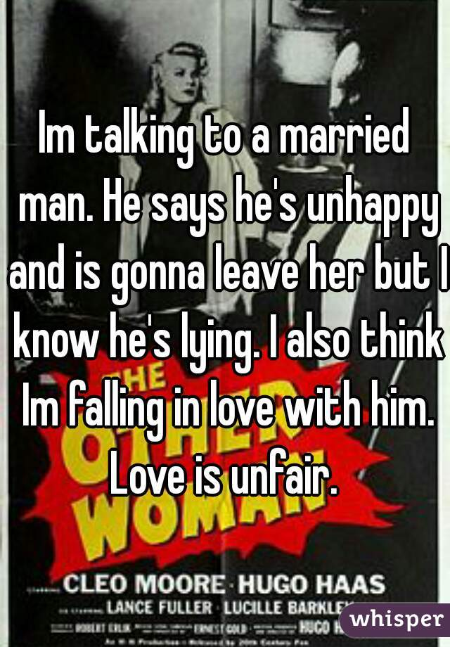 Im talking to a married man. He says he's unhappy and is gonna leave her but I know he's lying. I also think Im falling in love with him. Love is unfair.
