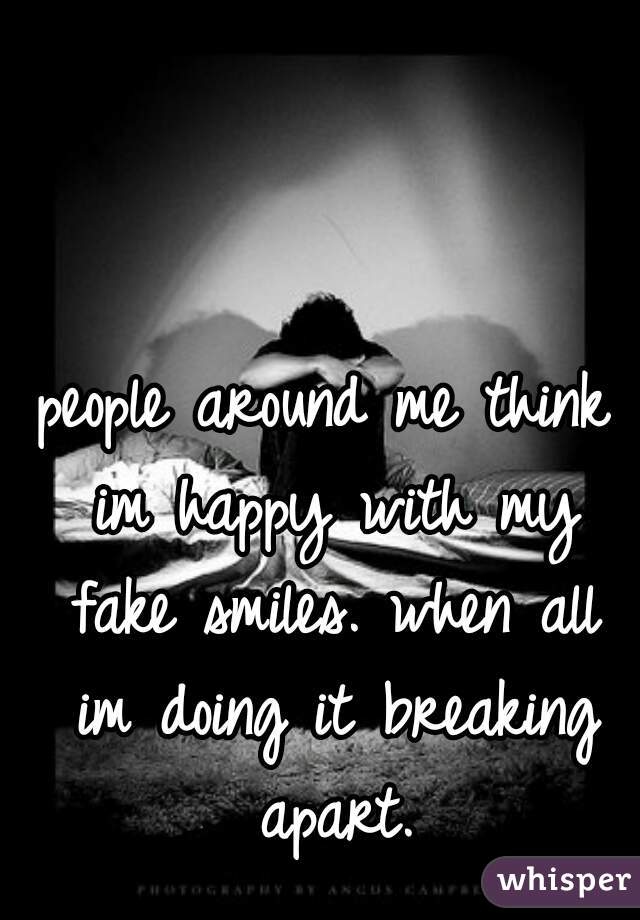 people around me think im happy with my fake smiles. when all im doing it breaking apart.