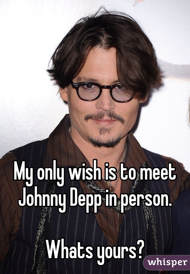 My only wish is to meet Johnny Depp in person.   Whats yours?