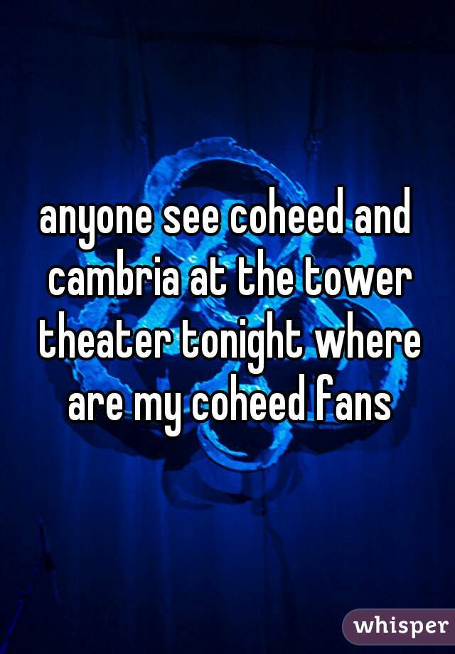 anyone see coheed and cambria at the tower theater tonight where are my coheed fans