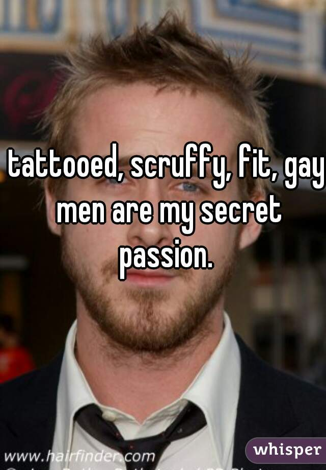 tattooed, scruffy, fit, gay men are my secret passion.