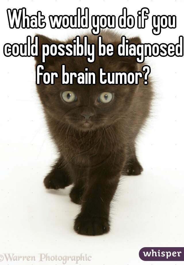What would you do if you could possibly be diagnosed for brain tumor?
