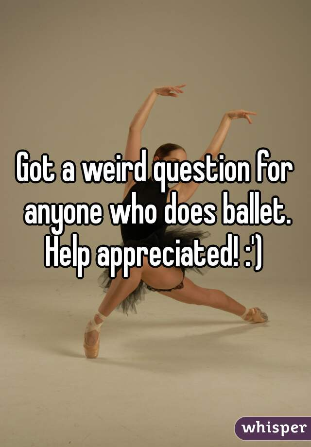 Got a weird question for anyone who does ballet. Help appreciated! :')