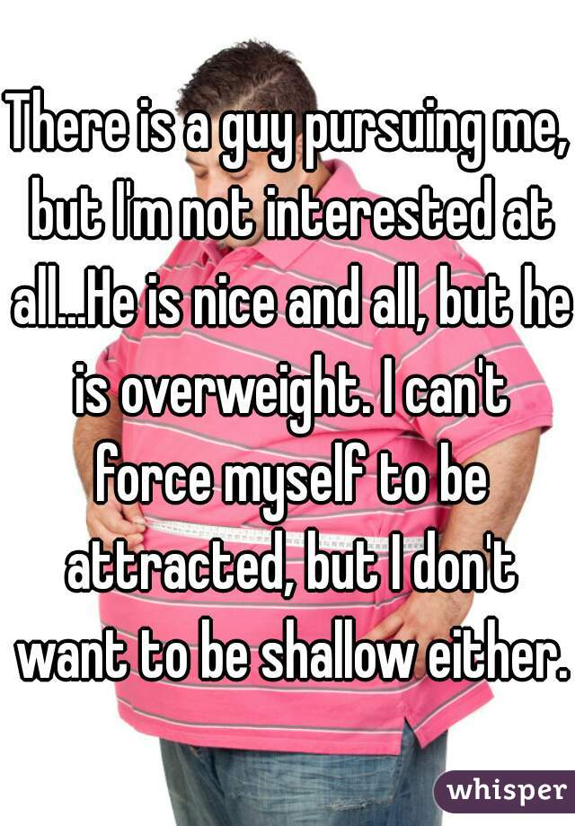 There is a guy pursuing me, but I'm not interested at all...He is nice and all, but he is overweight. I can't force myself to be attracted, but I don't want to be shallow either.