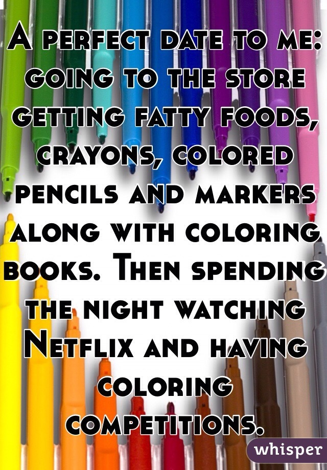 A perfect date to me: going to the store getting fatty foods, crayons, colored pencils and markers along with coloring books. Then spending the night watching Netflix and having coloring competitions.