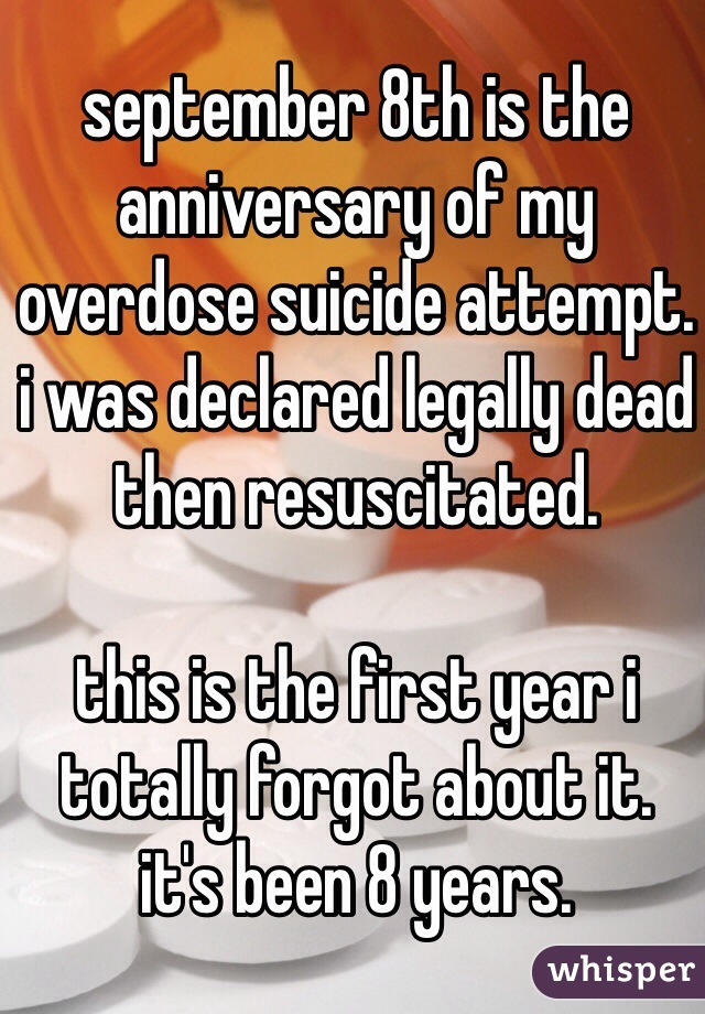 september 8th is the anniversary of my overdose suicide attempt. i was declared legally dead then resuscitated.  this is the first year i totally forgot about it. it's been 8 years.