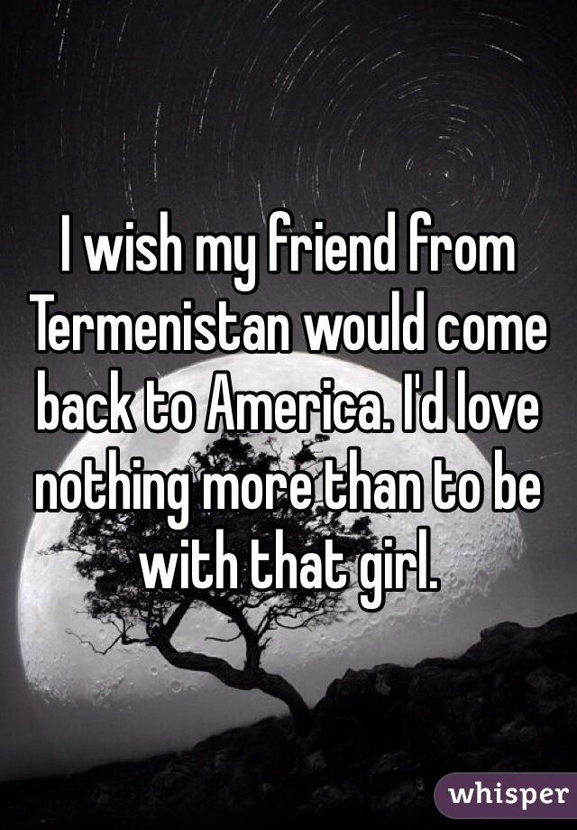 I wish my friend from Termenistan would come back to America. I'd love nothing more than to be with that girl.
