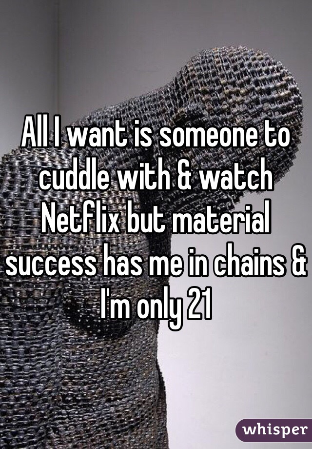 All I want is someone to cuddle with & watch Netflix but material success has me in chains & I'm only 21