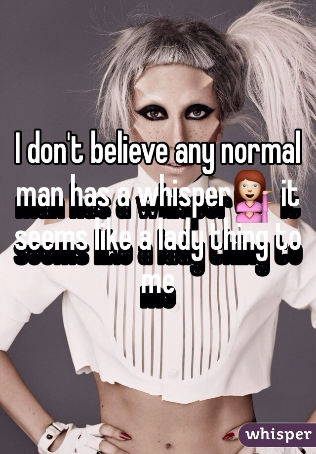 I don't believe any normal man has a whisper💁 it seems like a lady thing to me