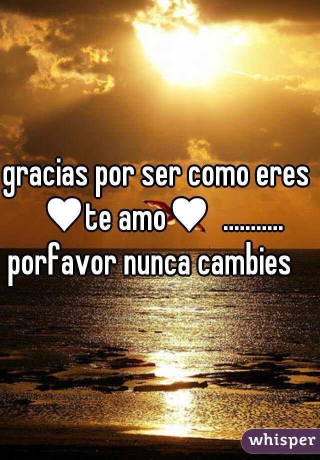 gracias por ser como eres  ♥te amo♥  ........... porfavor nunca cambies