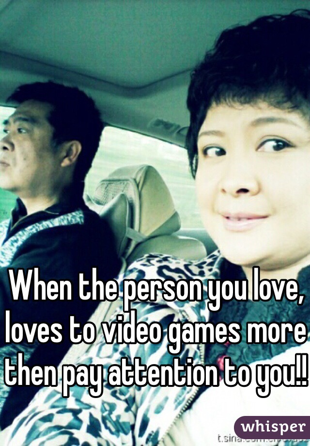 When the person you love, loves to video games more then pay attention to you!!