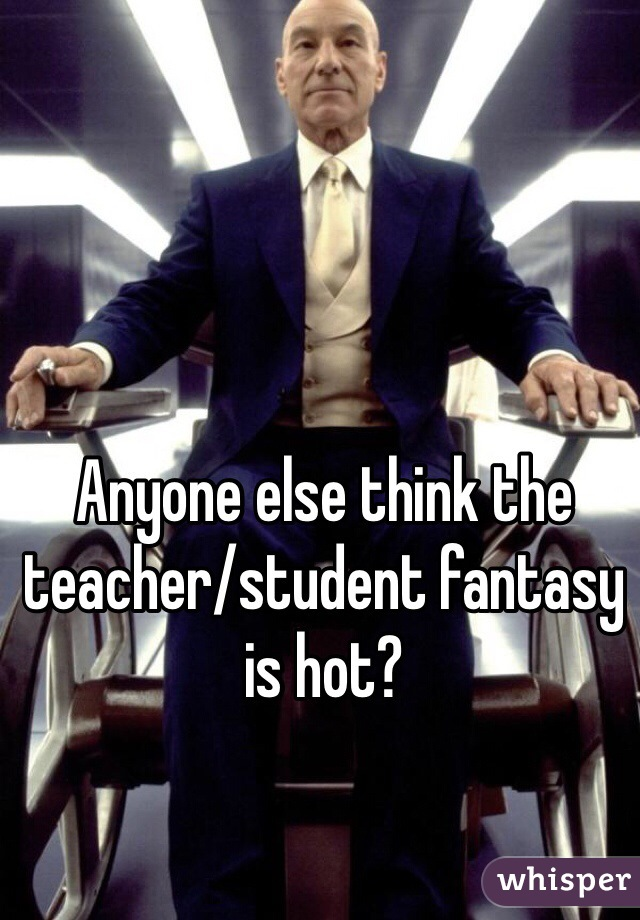 Anyone else think the teacher/student fantasy is hot?