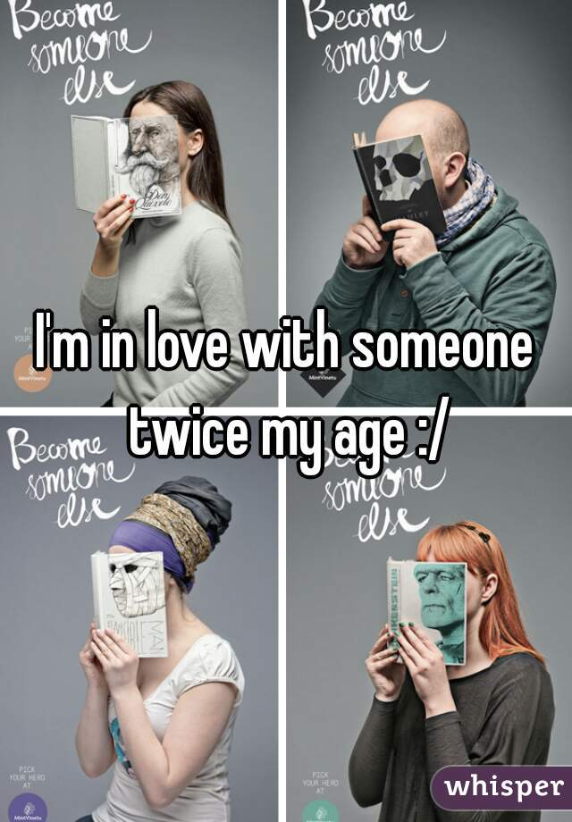 I'm in love with someone twice my age :/