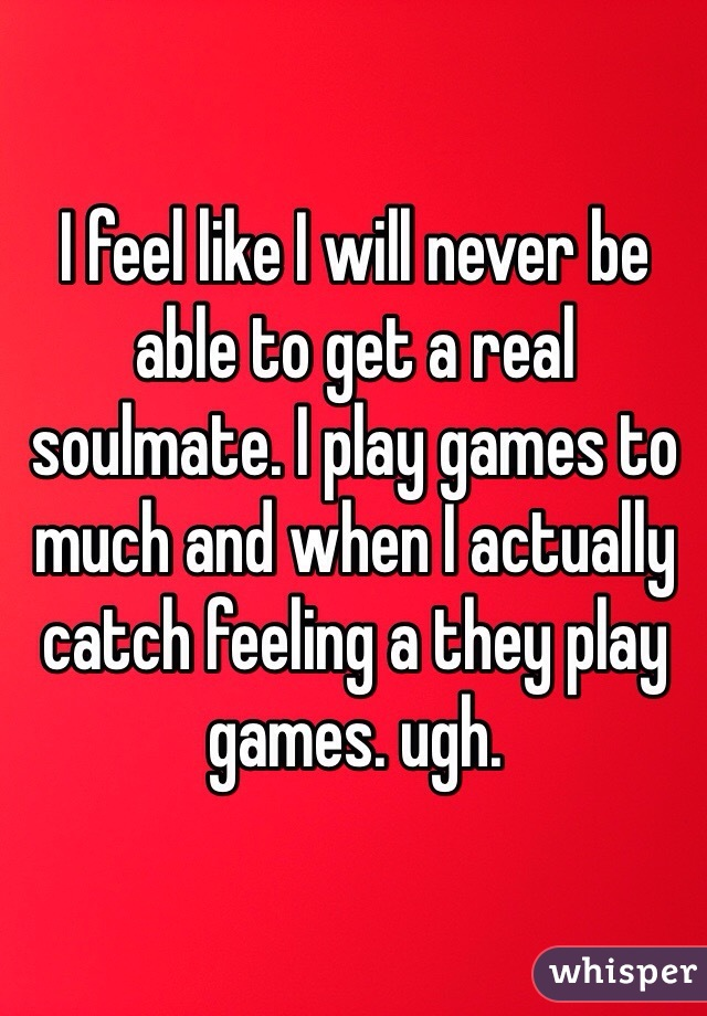 I feel like I will never be able to get a real soulmate. I play games to much and when I actually catch feeling a they play games. ugh.