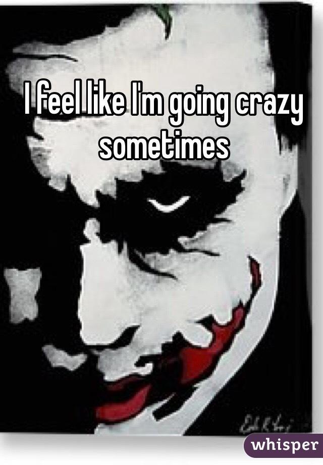I feel like I'm going crazy sometimes