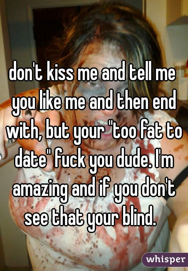 """don't kiss me and tell me you like me and then end with, but your """"too fat to date"""" fuck you dude. I'm amazing and if you don't see that your blind."""