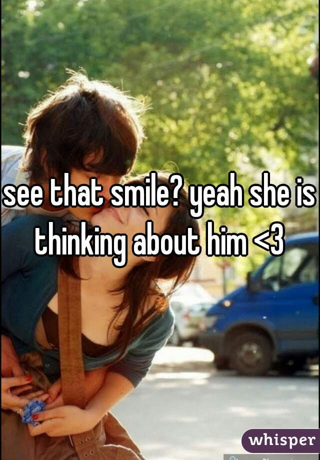 see that smile? yeah she is thinking about him <3