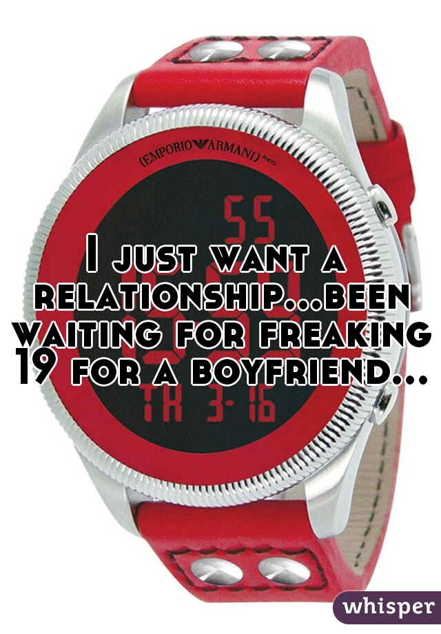 I just want a relationship...been waiting for freaking 19 for a boyfriend...