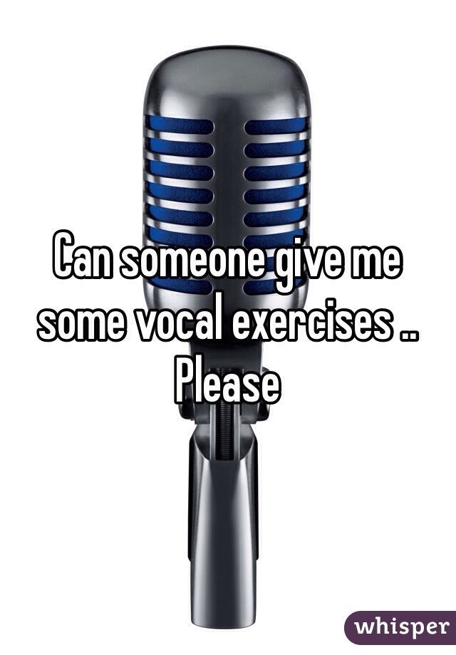 Can someone give me some vocal exercises .. Please