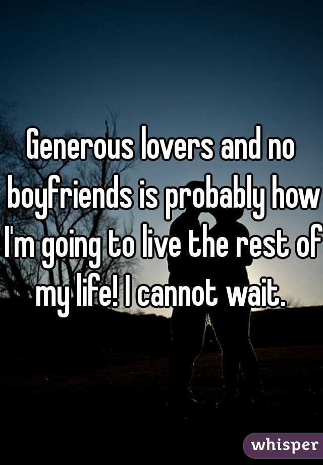 Generous lovers and no boyfriends is probably how I'm going to live the rest of my life! I cannot wait.