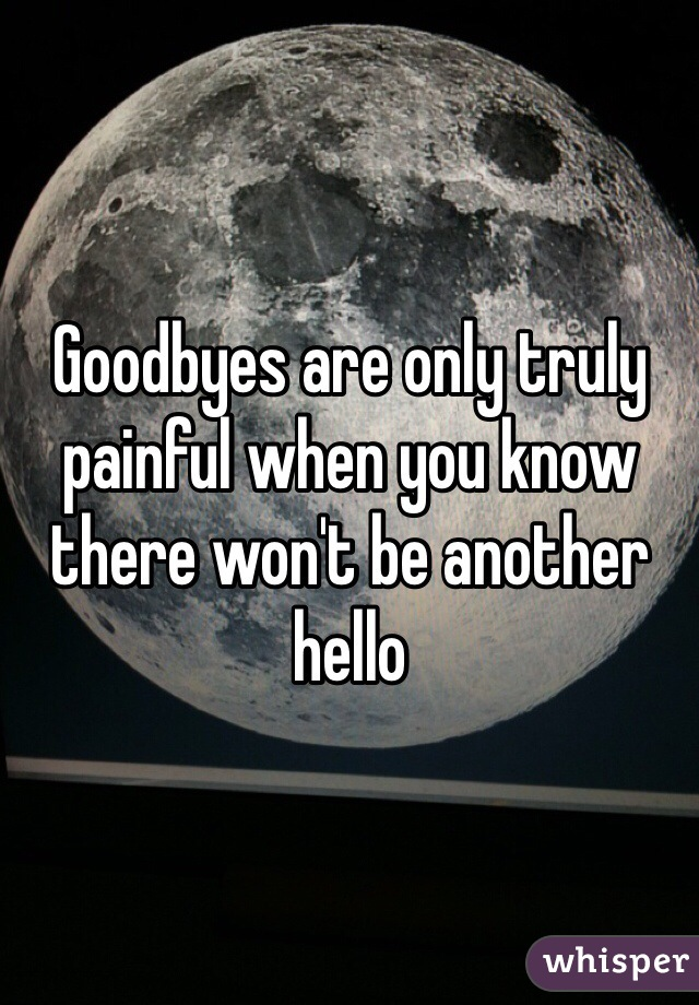 Goodbyes are only truly painful when you know there won't be another hello