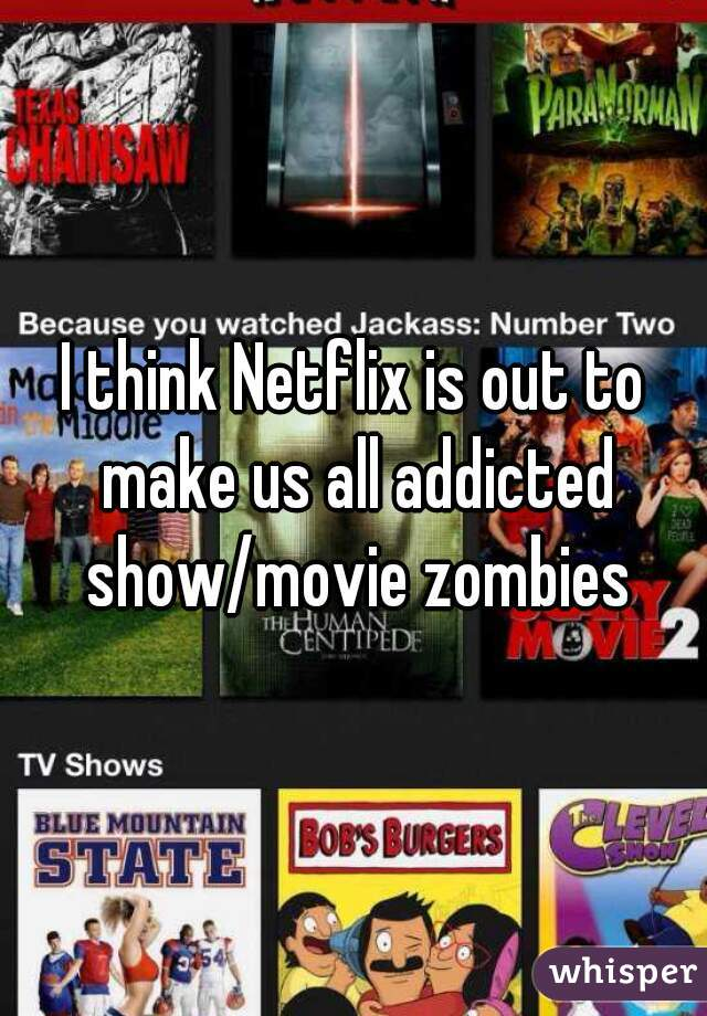 I think Netflix is out to make us all addicted show/movie zombies