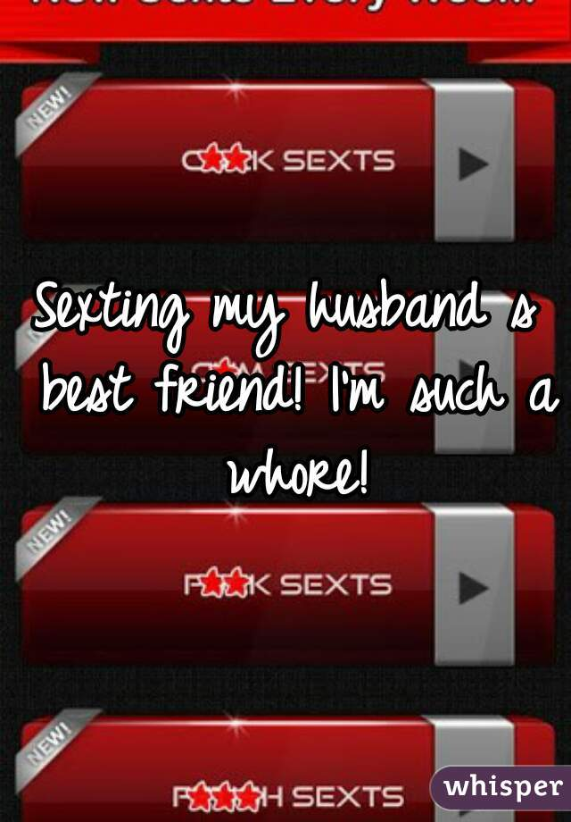 Sexting my husband s best friend! I'm such a whore!
